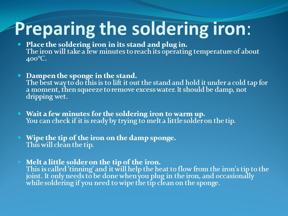 Preparing the soldering iron: Place the soldering iron in its stand and plug in. The iron will take a few minutes to reach its operating temperature o