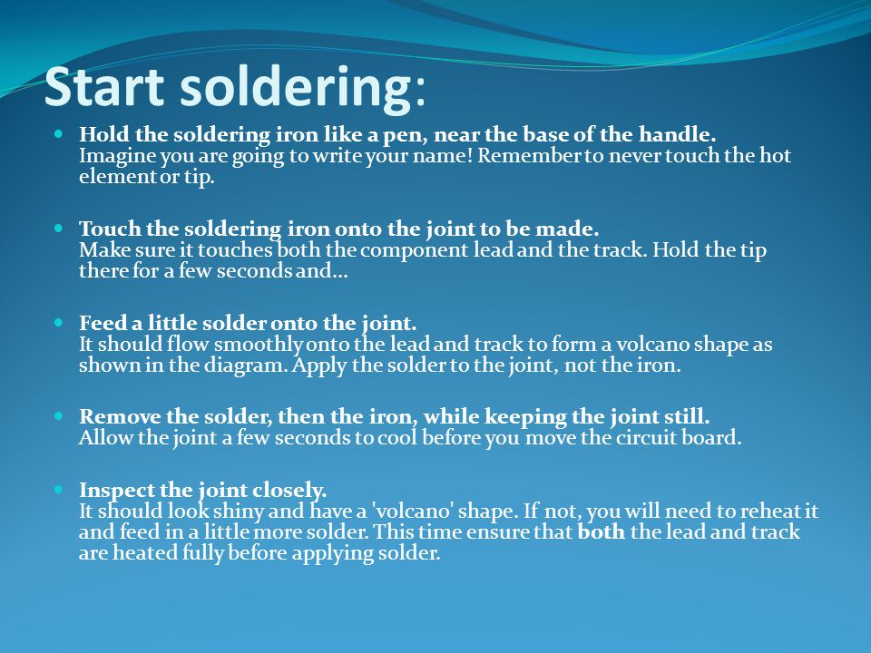 Start soldering: Hold the soldering iron like a pen, near the base of the handle. Imagine you are going to write your name! Remember to never touch th