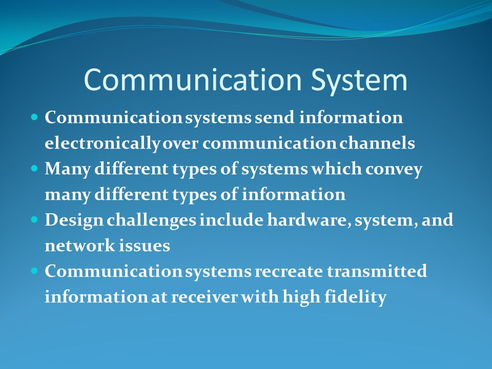 Communication System Communication systems send information electronically over communication channels Many different types of systems which convey many different types of information Design challenges include hardware, system, and network issues Communication systems recreate transmitted information at receiver with high fidelity