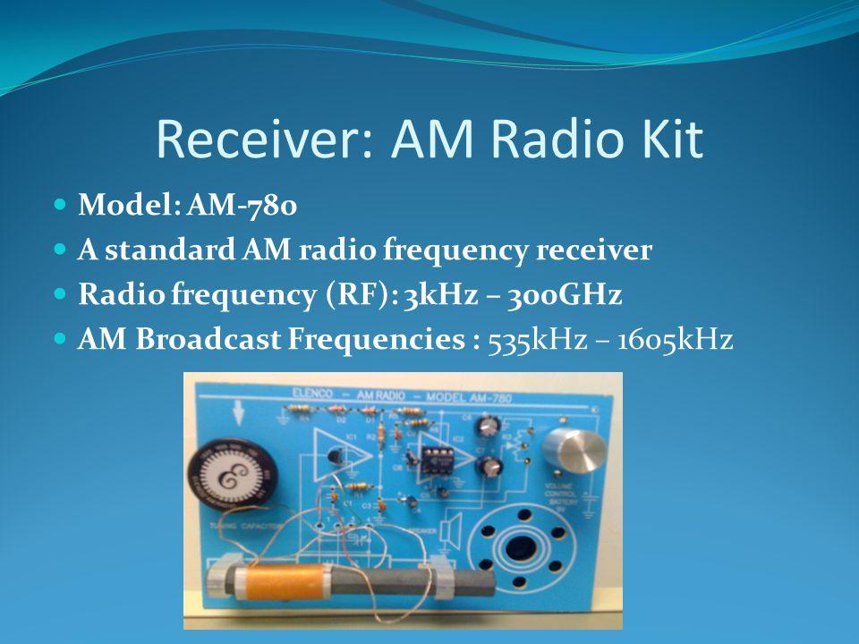 Receiver: AM Radio Kit Model: AM-780 A standard AM radio frequency receiver Radio frequency (RF): 3kHz – 300GHz AM Broadcast Frequencies : 535kHz – 1605kHz