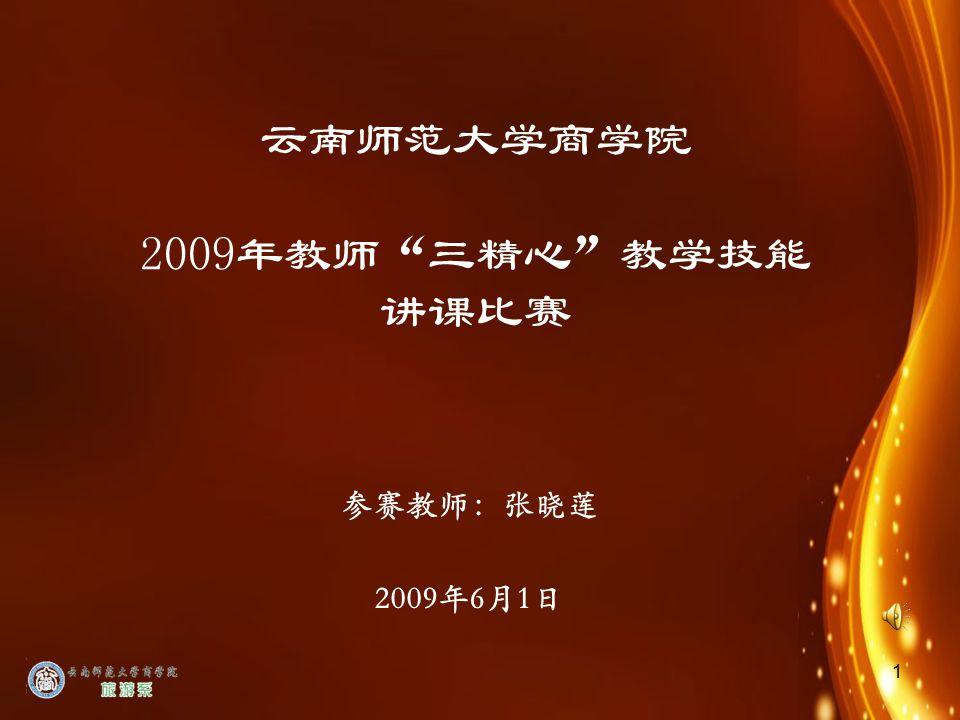 1 云南师范大学商学院 2009年教师 三精心 教学技能 讲课比赛 参赛教师:张晓莲 2009年6月1日