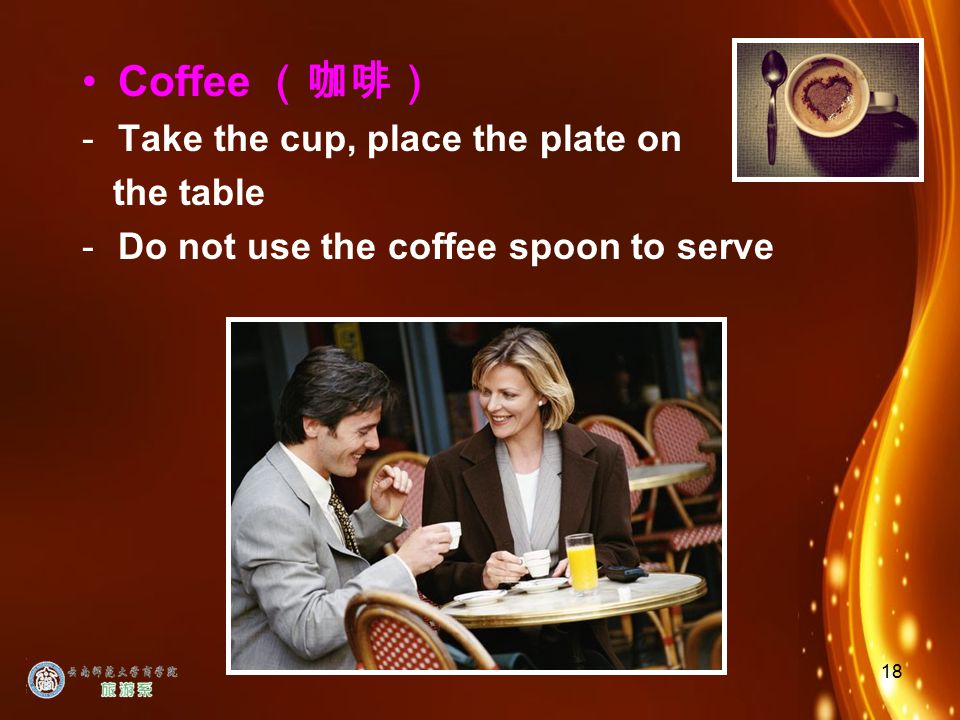 18 Coffee (咖啡) -Take the cup, place the plate on the table -Do not use the coffee spoon to serve
