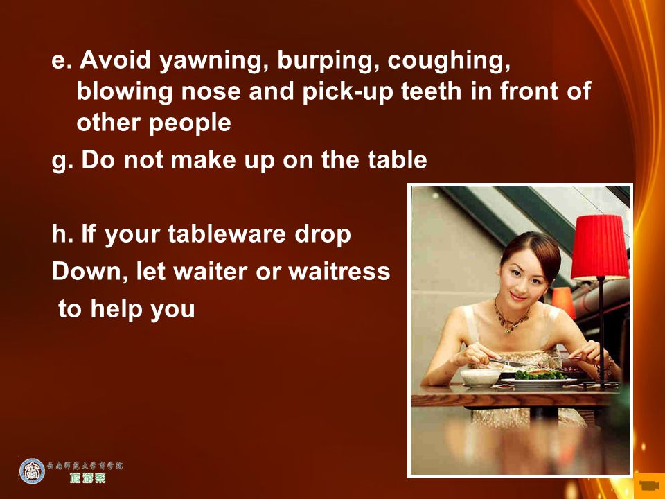 21 e. Avoid yawning, burping, coughing, blowing nose and pick-up teeth in front of other people g. Do not make up on the table h. If your tableware dr