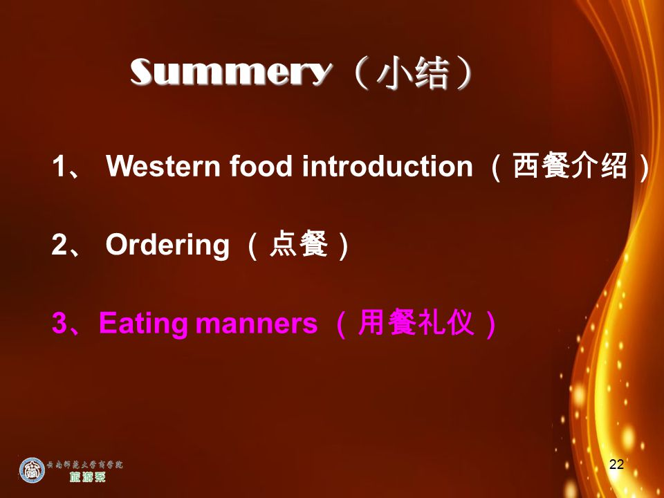 22 Summery (小结) 3 、 Eating manners (用餐礼仪) 1 、 Western food introduction (西餐介绍) 2 、 Ordering (点餐)