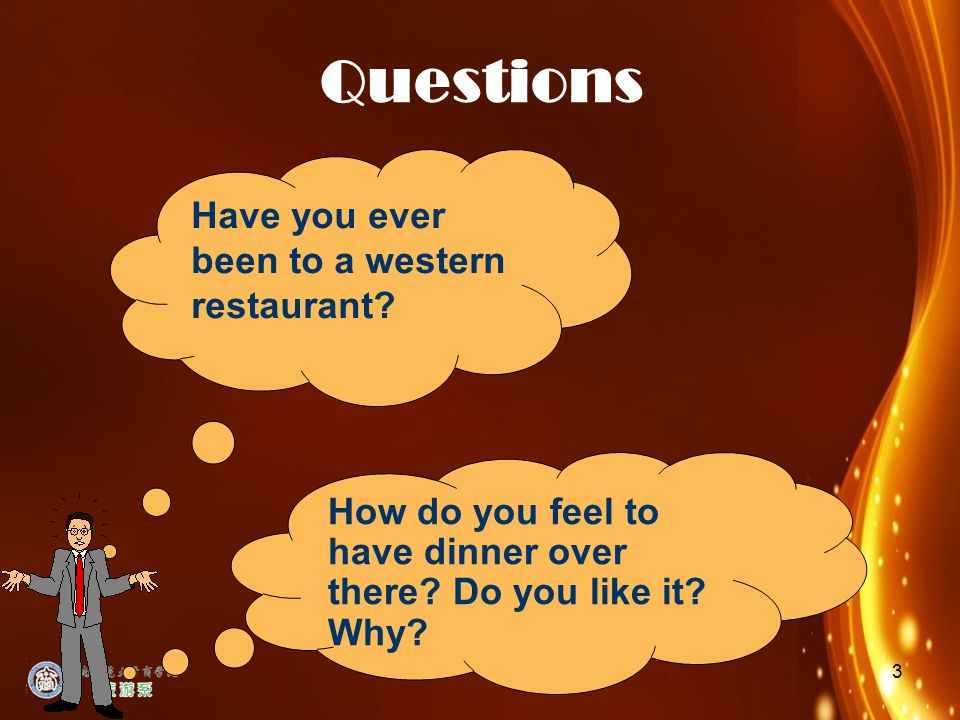 3 Questions Have you ever been to a western restaurant? How do you feel to have dinner over there? Do you like it? Why?