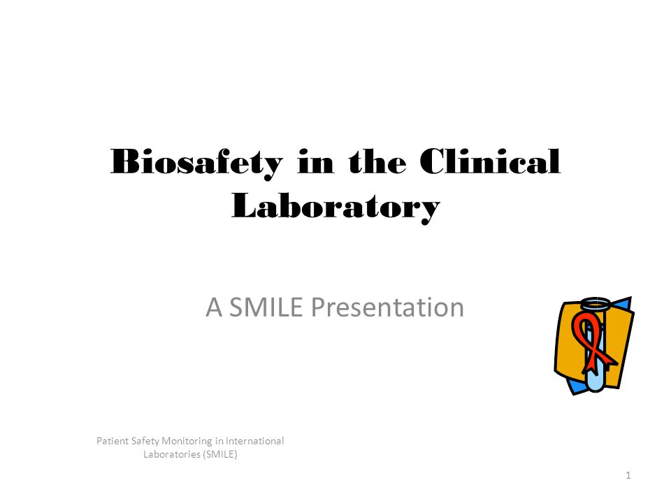 Patient Safety Monitoring in International Laboratories (SMILE) 1 Biosafety in the Clinical Laboratory A SMILE Presentation