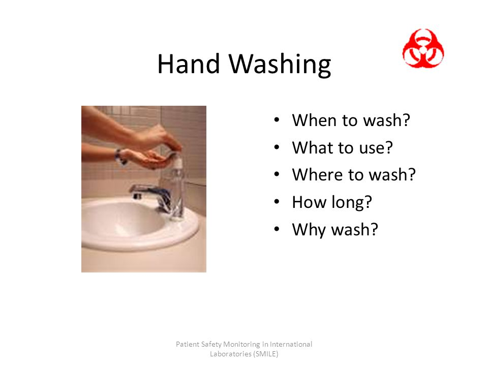 Hand Washing When to wash? What to use? Where to wash? How long? Why wash? Patient Safety Monitoring in International Laboratories (SMILE)