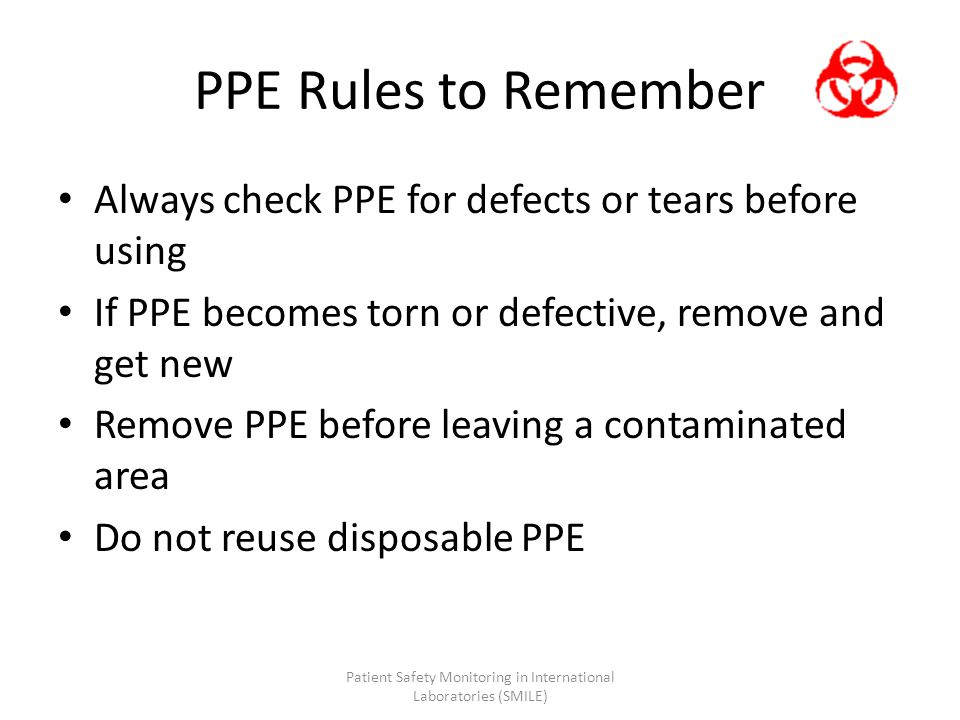 PPE Rules to Remember Always check PPE for defects or tears before using If PPE becomes torn or defective, remove and get new Remove PPE before leavin