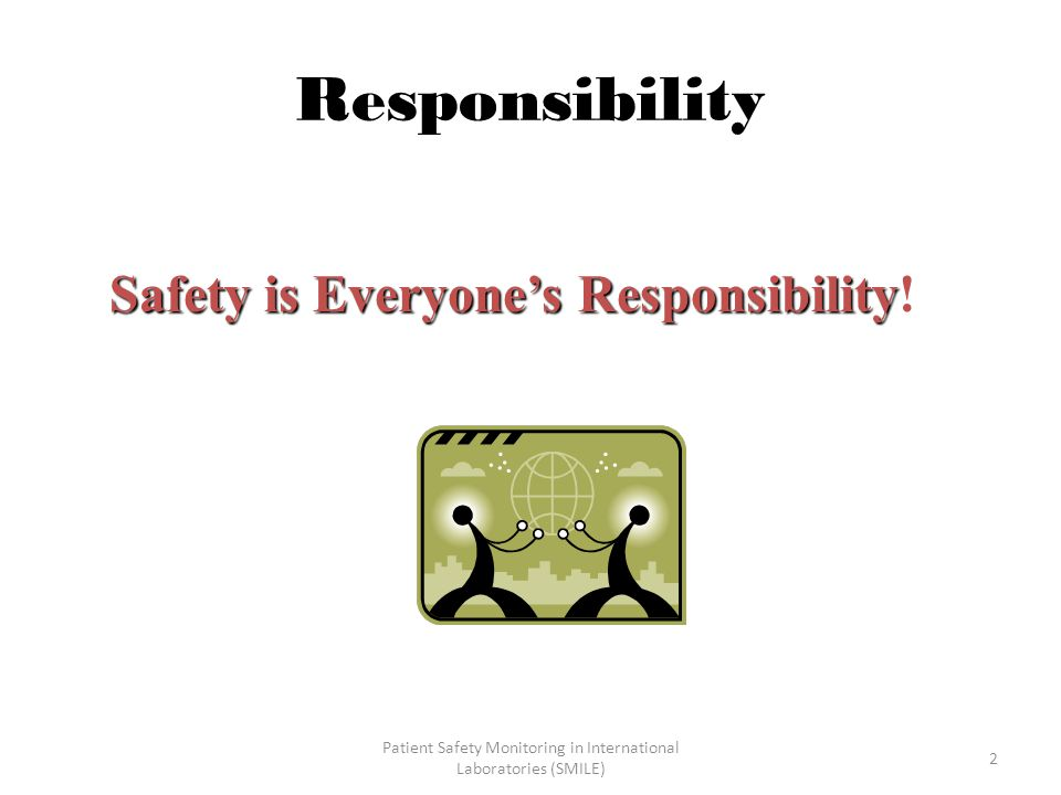 Patient Safety Monitoring in International Laboratories (SMILE) 2 Responsibility Safety is Everyone's Responsibility Safety is Everyone's Responsibility!