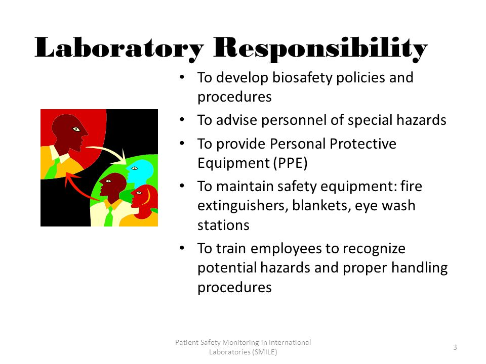 Patient Safety Monitoring in International Laboratories (SMILE) 3 Laboratory Responsibility To develop biosafety policies and procedures To advise personnel of special hazards To provide Personal Protective Equipment (PPE) To maintain safety equipment: fire extinguishers, blankets, eye wash stations To train employees to recognize potential hazards and proper handling procedures