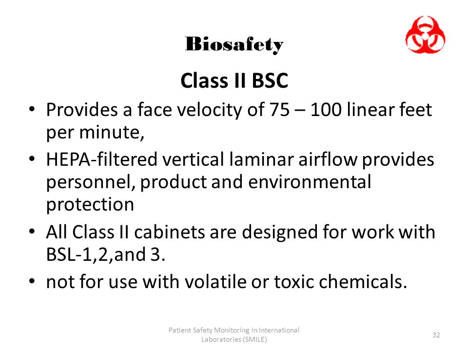 Patient Safety Monitoring in International Laboratories (SMILE) 32 Biosafety Class II BSC Provides a face velocity of 75 – 100 linear feet per minute,