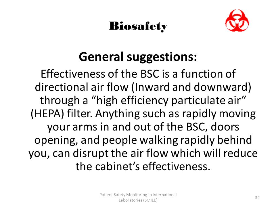 Patient Safety Monitoring in International Laboratories (SMILE) 34 Biosafety General suggestions: Effectiveness of the BSC is a function of directional air flow (Inward and downward) through a high efficiency particulate air (HEPA) filter.