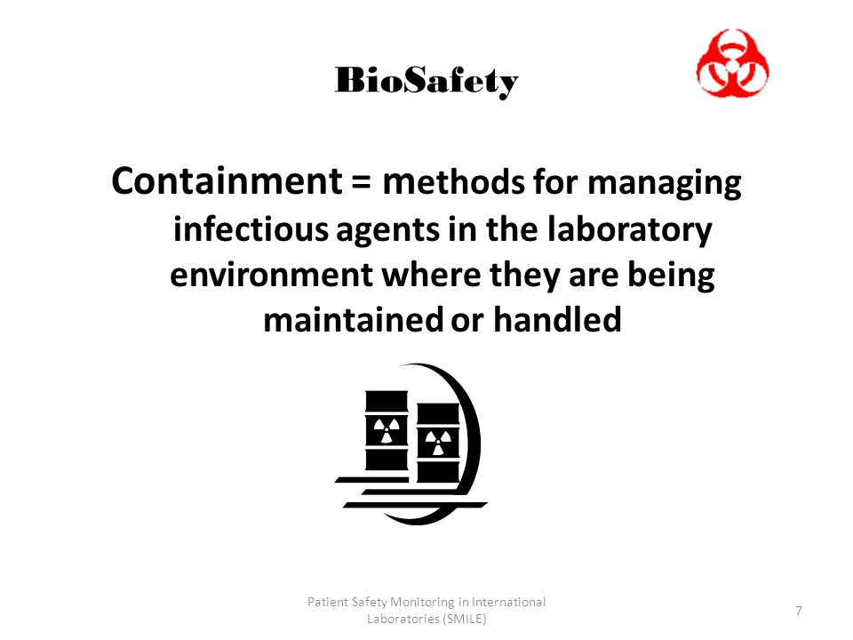 Patient Safety Monitoring in International Laboratories (SMILE) 7 BioSafety Containment = m ethods for managing infectious agents in the laboratory en