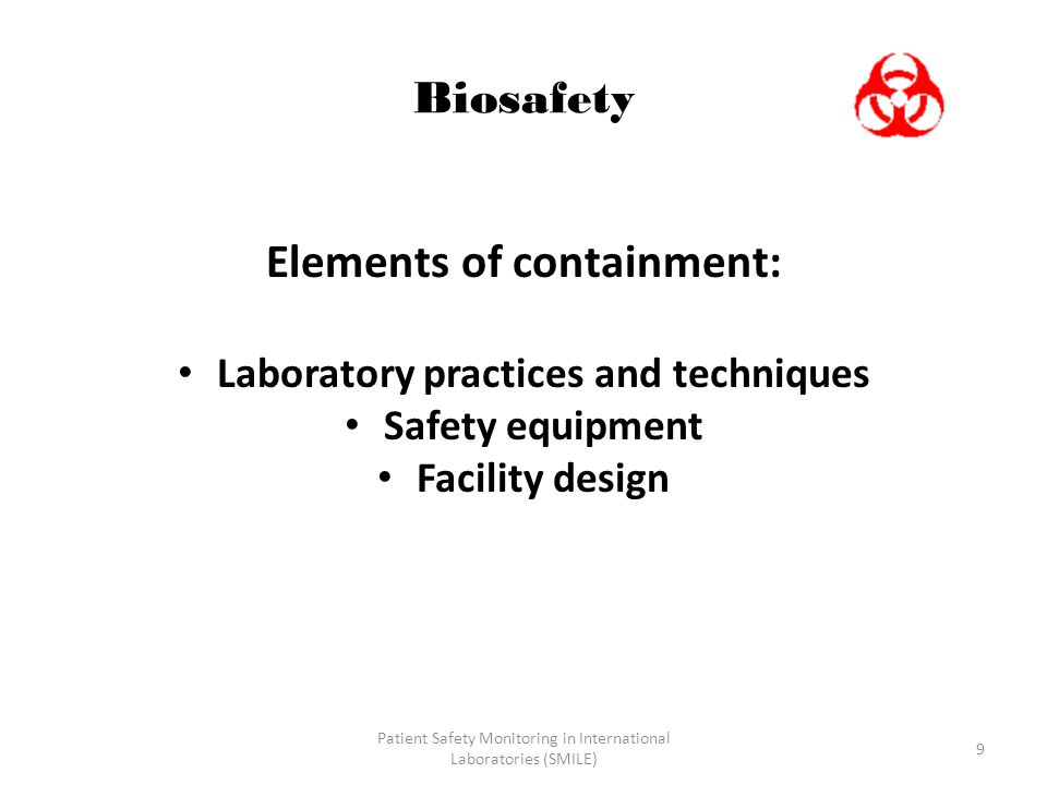 9 Biosafety Elements of containment: Laboratory practices and techniques Safety equipment Facility design