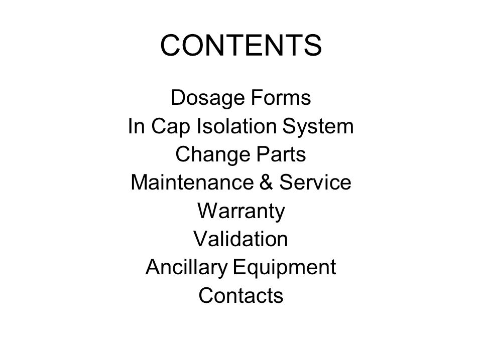 CONTENTS Dosage Forms In Cap Isolation System Change Parts Maintenance & Service Warranty Validation Ancillary Equipment Contacts