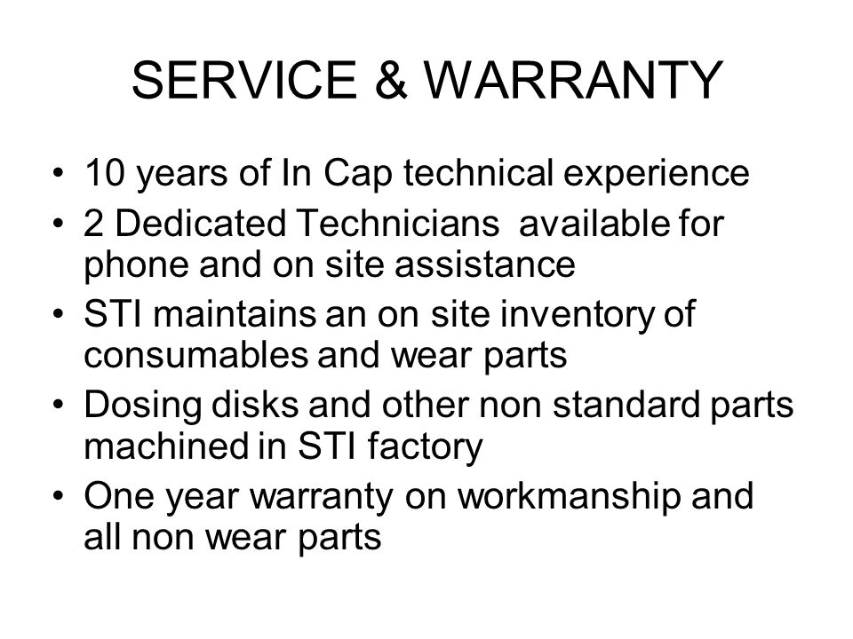 SERVICE & WARRANTY 10 years of In Cap technical experience 2 Dedicated Technicians available for phone and on site assistance STI maintains an on site