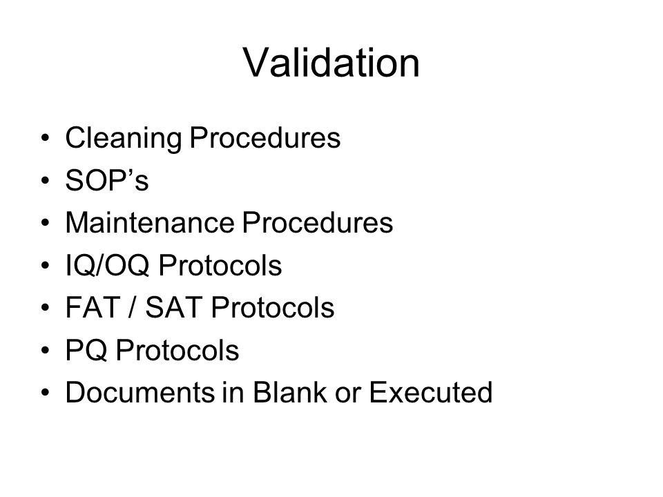 Validation Cleaning Procedures SOP's Maintenance Procedures IQ/OQ Protocols FAT / SAT Protocols PQ Protocols Documents in Blank or Executed