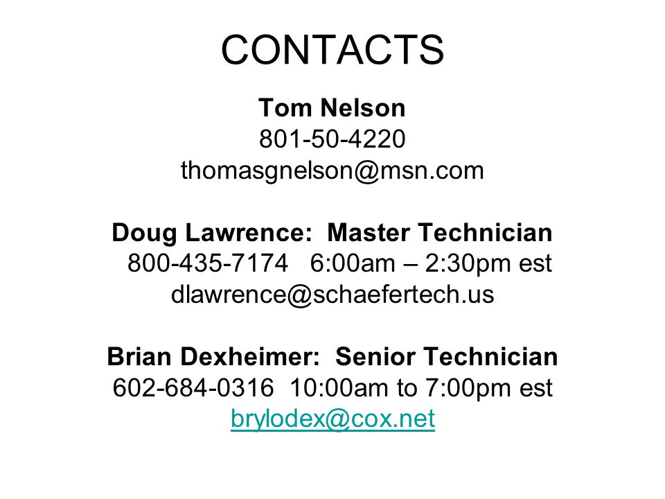 CONTACTS Tom Nelson 801-50-4220 thomasgnelson@msn.com Doug Lawrence: Master Technician 800-435-7174 6:00am – 2:30pm est dlawrence@schaefertech.us Bria