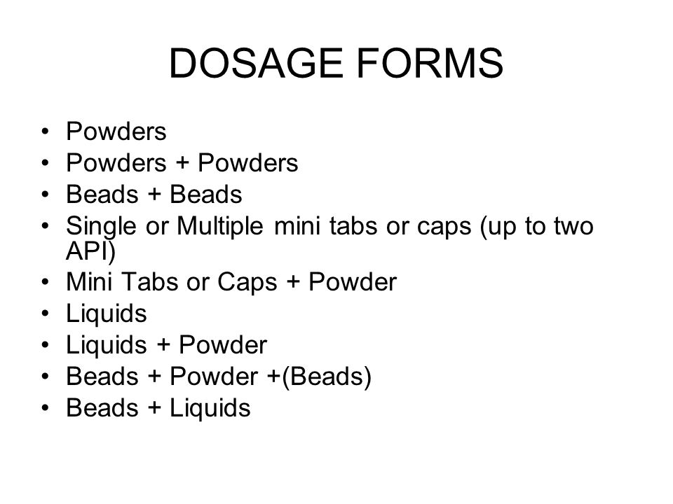 DOSAGE FORMS Powders Powders + Powders Beads + Beads Single or Multiple mini tabs or caps (up to two API) Mini Tabs or Caps + Powder Liquids Liquids +