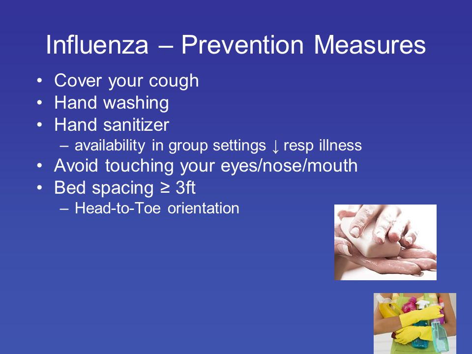 Influenza – Prevention Measures Cover your cough Hand washing Hand sanitizer –availability in group settings ↓ resp illness Avoid touching your eyes/nose/mouth Bed spacing ≥ 3ft –Head-to-Toe orientation
