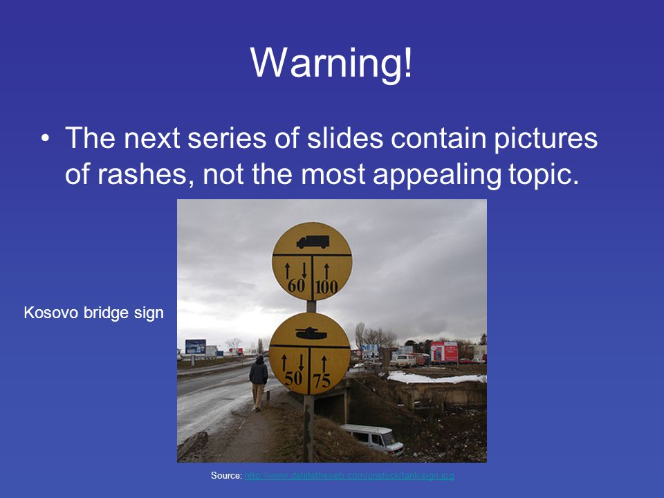 Warning. The next series of slides contain pictures of rashes, not the most appealing topic.