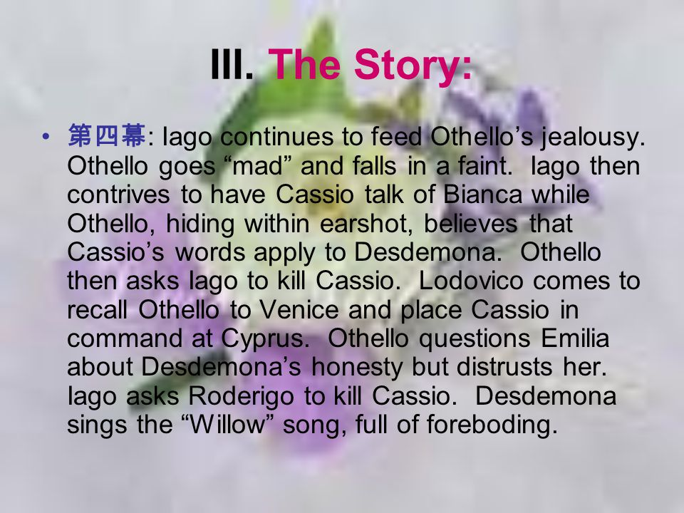 "III. The Story: 第四幕 : Iago continues to feed Othello's jealousy. Othello goes ""mad"" and falls in a faint. Iago then contrives to have Cassio talk of B"