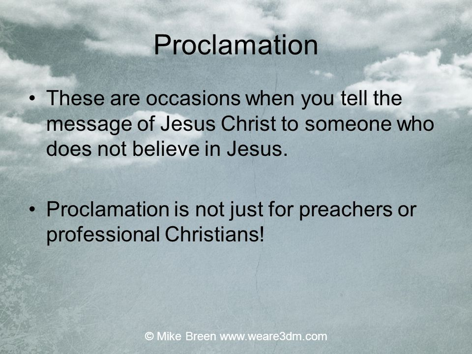 Proclamation These are occasions when you tell the message of Jesus Christ to someone who does not believe in Jesus. Proclamation is not just for prea