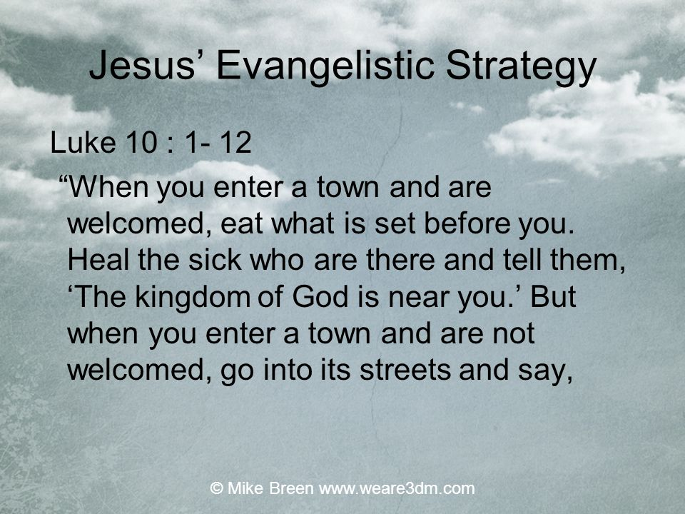 "Jesus' Evangelistic Strategy Luke 10 : 1- 12 ""When you enter a town and are welcomed, eat what is set before you. Heal the sick who are there and tell"