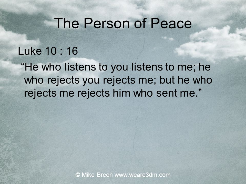 "The Person of Peace Luke 10 : 16 ""He who listens to you listens to me; he who rejects you rejects me; but he who rejects me rejects him who sent me."""