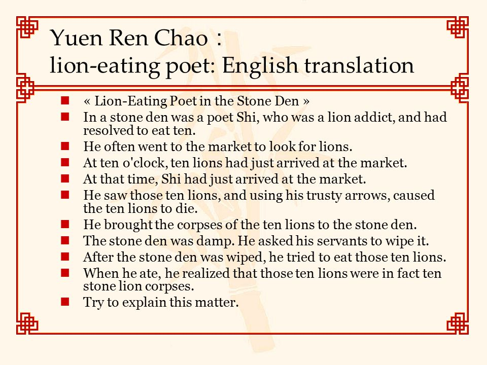 Yuen Ren Chao : lion-eating poet: English translation « Lion-Eating Poet in the Stone Den » In a stone den was a poet Shi, who was a lion addict, and