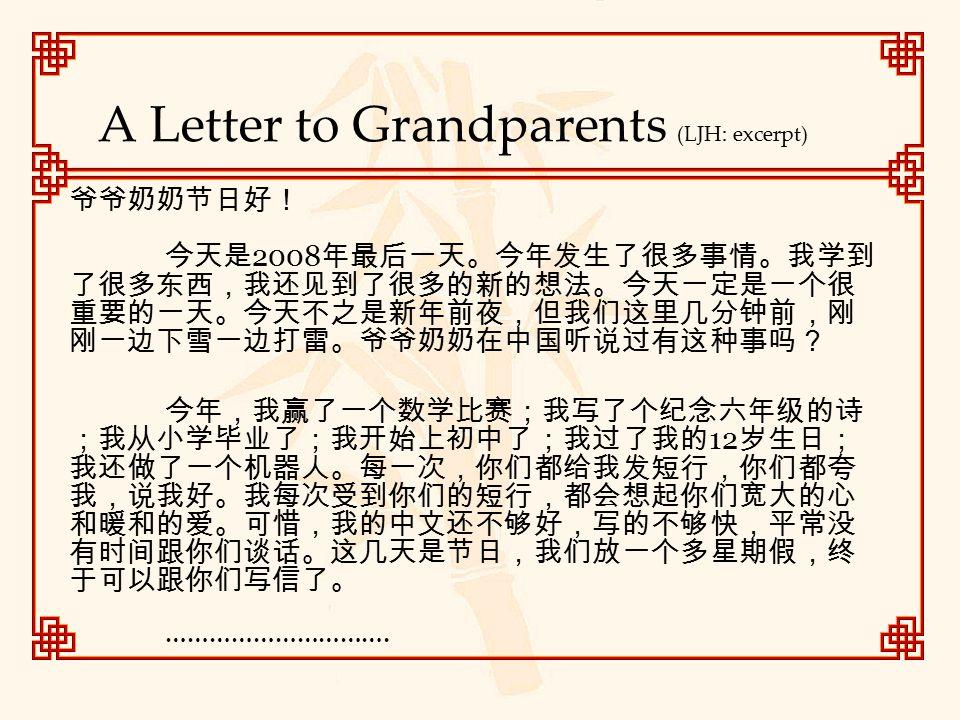 A Letter to Grandparents (LJH: excerpt) 爷爷奶奶节日好! 今天是 2008 年最后一天。今年发生了很多事情。我学到 了很多东西,我还见到了很多的新的想法。今天一定是一个很 重要的一天。今天不之是新年前夜,但我们这里几分钟前,刚 刚一边下雪一边打雷。爷爷奶奶在中国听说过有这种事吗? 今年,我赢了一个数学比赛;我写了个纪念六年级的诗 ;我从小学毕业了;我开始上初中了;我过了我的 12 岁生日; 我还做了一个机器人。每一次,你们都给我发短行,你们都夸 我,说我好。我每次受到你们的短行,都会想起你们宽大的心 和暖和的爱。可惜,我的中文还不够好,写的不够快,平常没 有时间跟你们谈话。这几天是节日,我们放一个多星期假,终 于可以跟你们写信了。 ………………………….