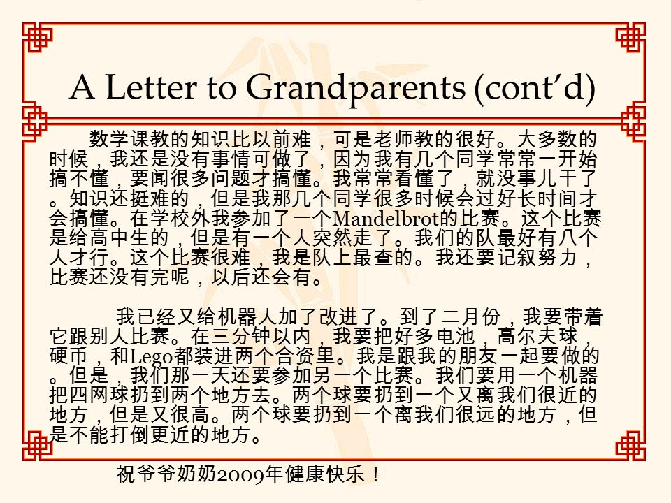 A Letter to Grandparents (cont'd) 数学课教的知识比以前难,可是老师教的很好。大多数的 时候,我还是没有事情可做了,因为我有几个同学常常一开始 搞不懂,要闻很多问题才搞懂。我常常看懂了,就没事儿干了 。知识还挺难的,但是我那几个同学很多时候会过好长时间才 会搞懂。在学校外我参加了一个 Mandelbrot 的比赛。这个比赛 是给高中生的,但是有一个人突然走了。我们的队最好有八个 人才行。这个比赛很难,我是队上最查的。我还要记叙努力, 比赛还没有完呢,以后还会有。 我已经又给机器人加了改进了。到了二月份,我要带着 它跟别人比赛。在三分钟以内,我要把好多电池,高尔夫球, 硬币,和 Lego 都装进两个合资里。我是跟我的朋友一起要做的 。但是,我们那一天还要参加另一个比赛。我们要用一个机器 把四网球扔到两个地方去。两个球要扔到一个又离我们很近的 地方,但是又很高。两个球要扔到一个离我们很远的地方,但 是不能打倒更近的地方。 祝爷爷奶奶 2009 年健康快乐!