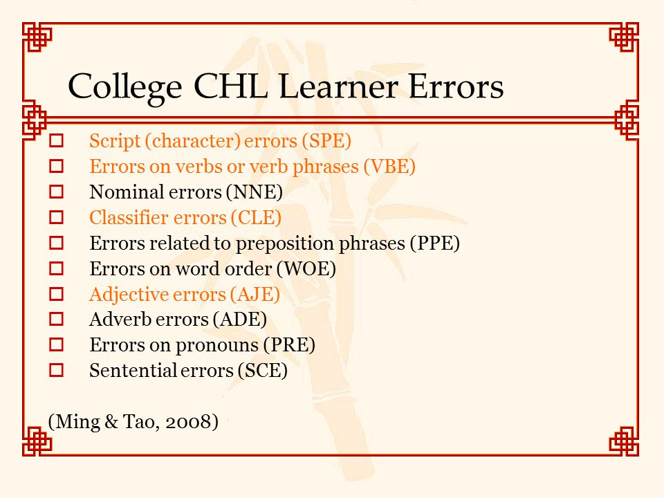 College CHL Learner Errors  Script (character) errors (SPE)  Errors on verbs or verb phrases (VBE)  Nominal errors (NNE)  Classifier errors (CLE)
