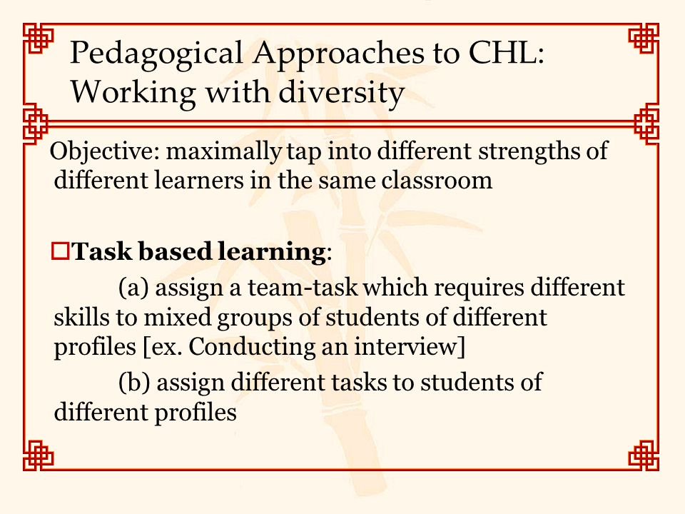 Pedagogical Approaches to CHL: Working with diversity Objective: maximally tap into different strengths of different learners in the same classroom 