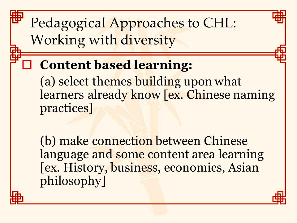 Pedagogical Approaches to CHL: Working with diversity  Content based learning: (a) select themes building upon what learners already know [ex. Chines