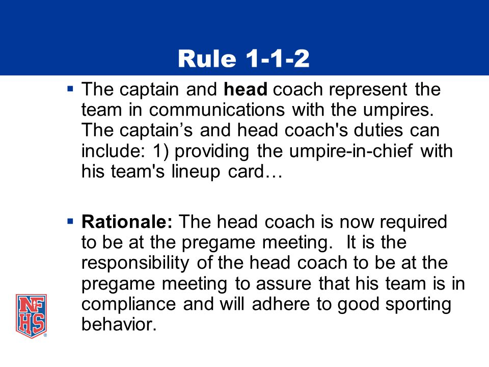Rule 1-1-2  The captain and head coach represent the team in communications with the umpires.