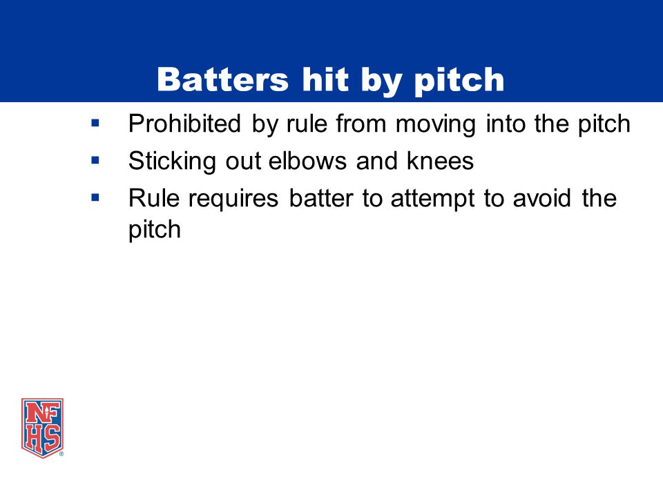 Batters hit by pitch  Prohibited by rule from moving into the pitch  Sticking out elbows and knees  Rule requires batter to attempt to avoid the pitch
