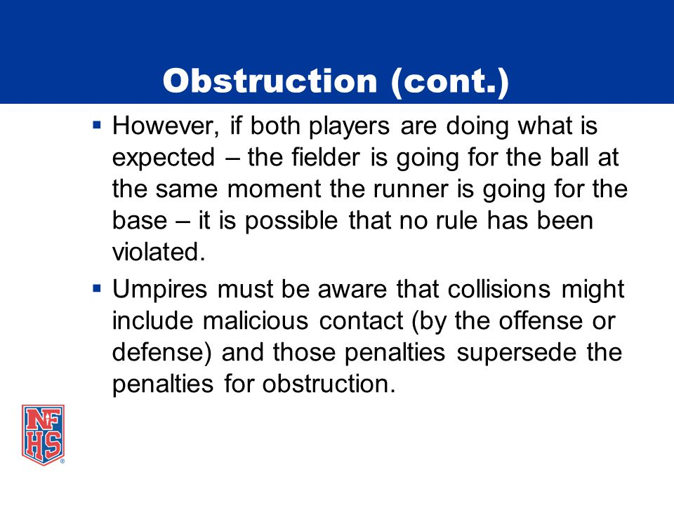Obstruction (cont.)  However, if both players are doing what is expected – the fielder is going for the ball at the same moment the runner is going for the base – it is possible that no rule has been violated.