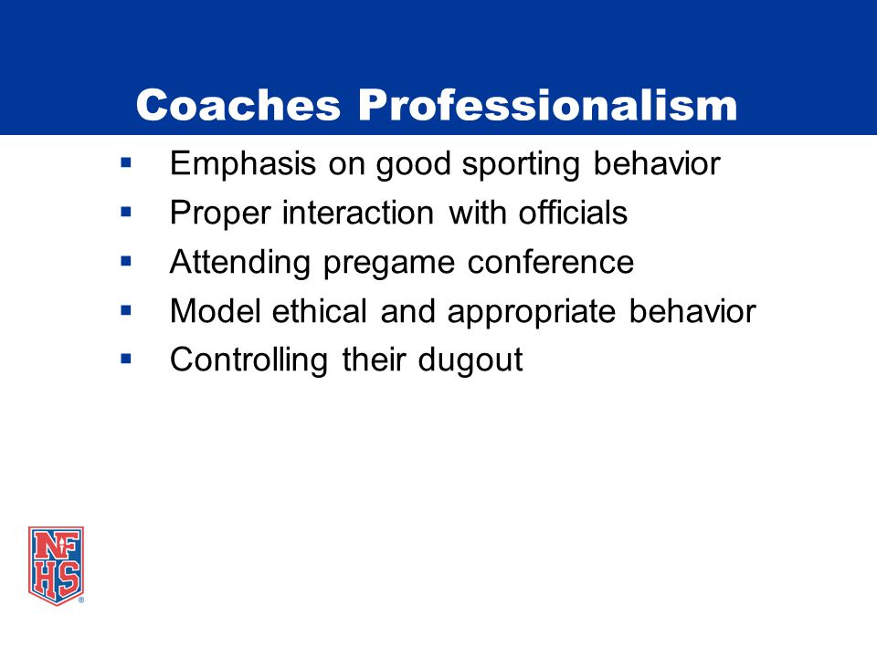 Coaches Professionalism  Emphasis on good sporting behavior  Proper interaction with officials  Attending pregame conference  Model ethical and appropriate behavior  Controlling their dugout