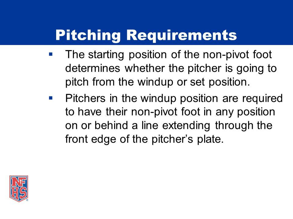 Pitching Requirements  The starting position of the non-pivot foot determines whether the pitcher is going to pitch from the windup or set position.