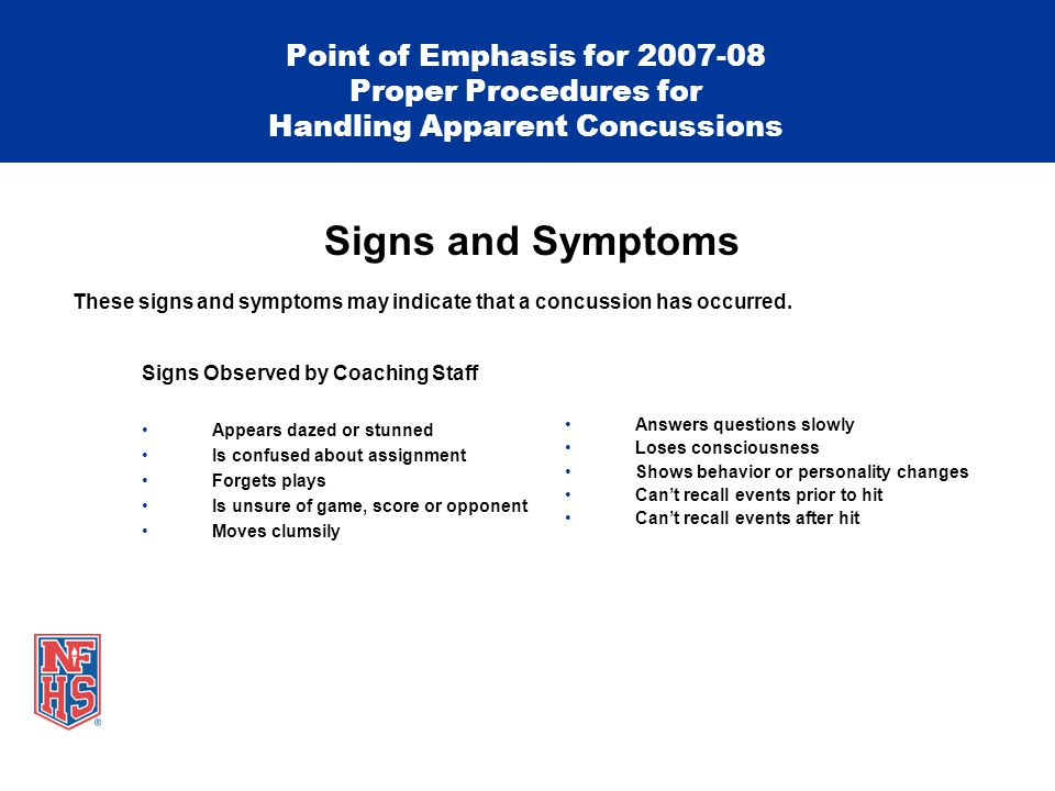 Signs Observed by Coaching Staff Appears dazed or stunned Is confused about assignment Forgets plays Is unsure of game, score or opponent Moves clumsily Point of Emphasis for 2007-08 Proper Procedures for Handling Apparent Concussions Signs and Symptoms These signs and symptoms may indicate that a concussion has occurred.