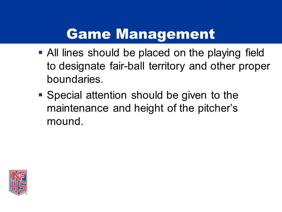 Game Management  All lines should be placed on the playing field to designate fair-ball territory and other proper boundaries.