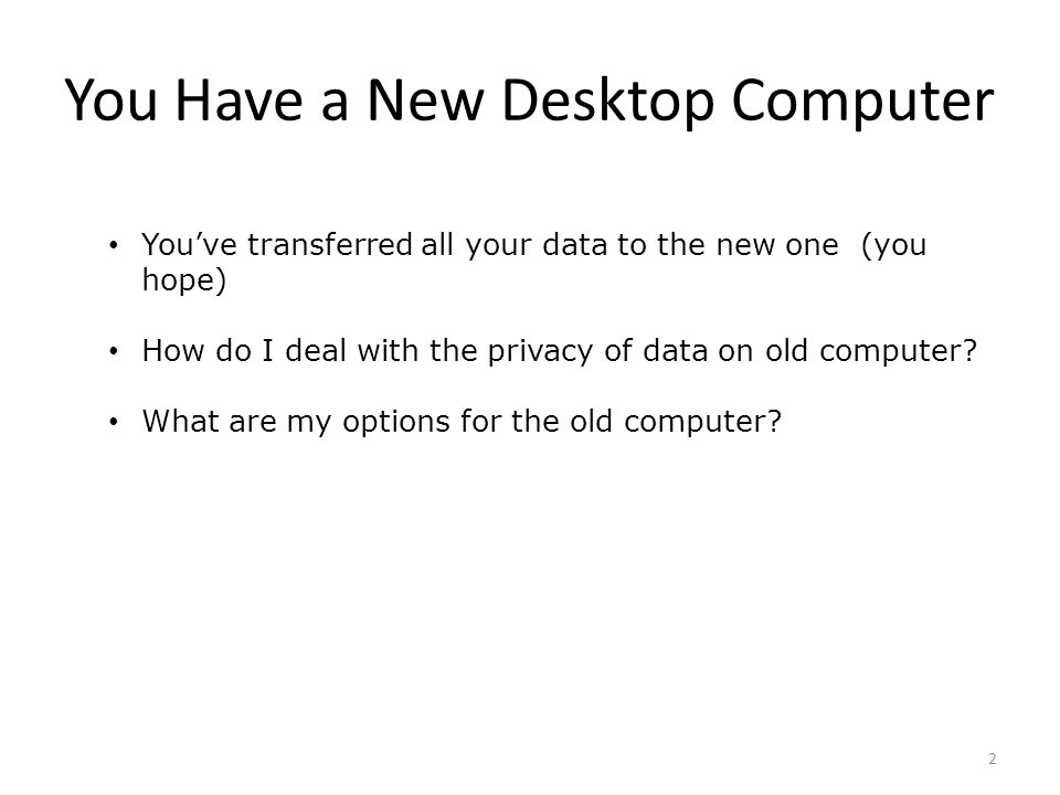 You Have a New Desktop Computer You've transferred all your data to the new one (you hope) How do I deal with the privacy of data on old computer.