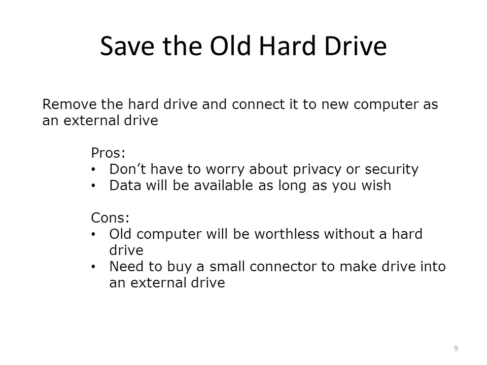 Save the Old Hard Drive Remove the hard drive and connect it to new computer as an external drive Pros: Don't have to worry about privacy or security Data will be available as long as you wish Cons: Old computer will be worthless without a hard drive Need to buy a small connector to make drive into an external drive 9