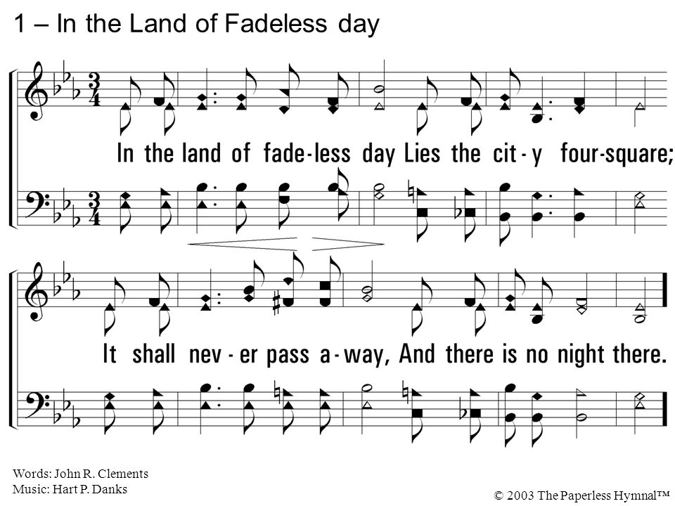 1. In the land of fadeless day Lies the city foursquare; It shall never pass away, And there is no night there. 1 – In the Land of Fadeless day Words: