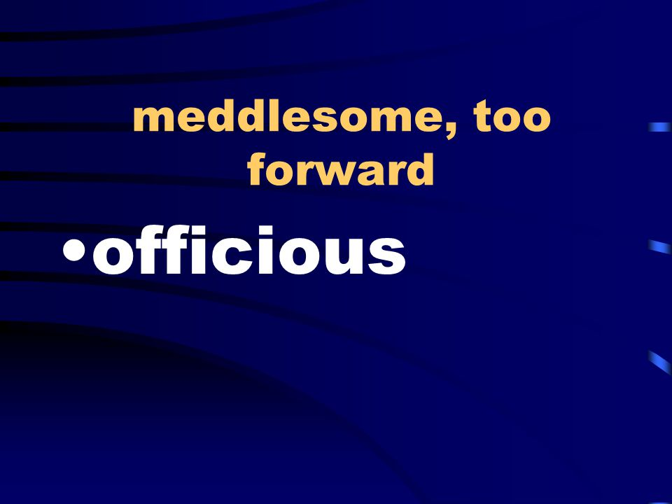 meddlesome, too forward officious