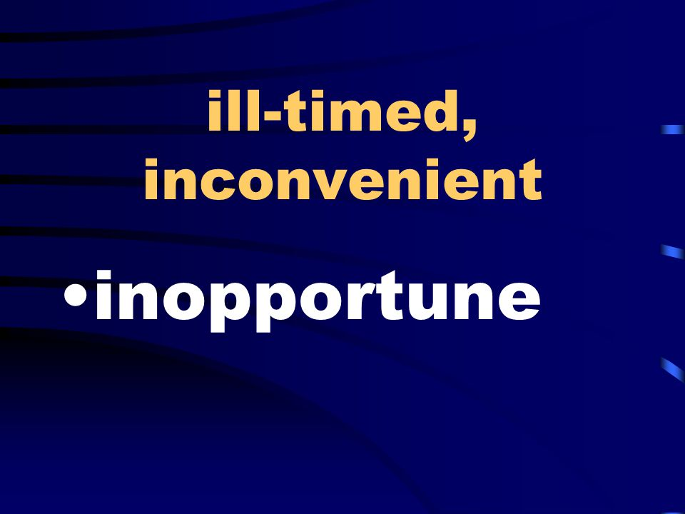 ill-timed, inconvenient inopportune