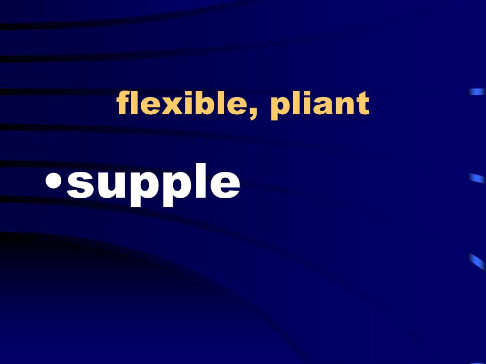 flexible, pliant supple