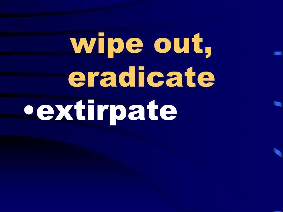 wipe out, eradicate extirpate