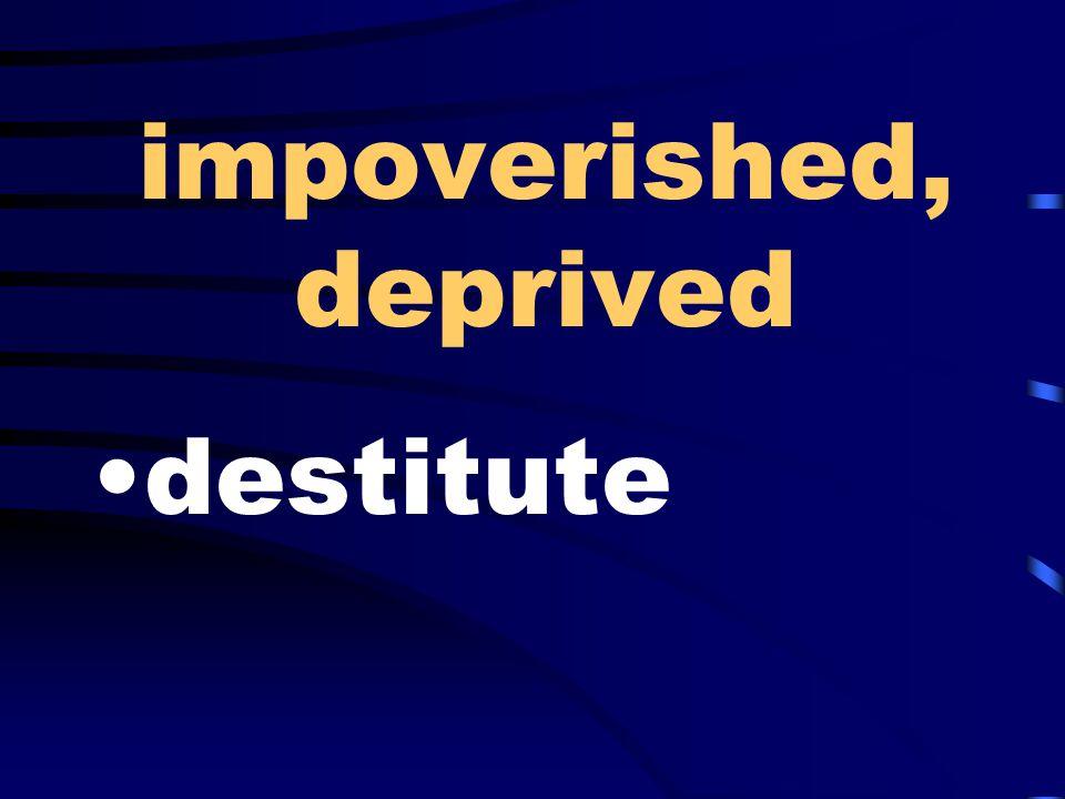 impoverished, deprived destitute